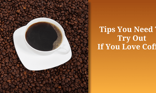 Tips You Need To Try Out If You Love Coffee
