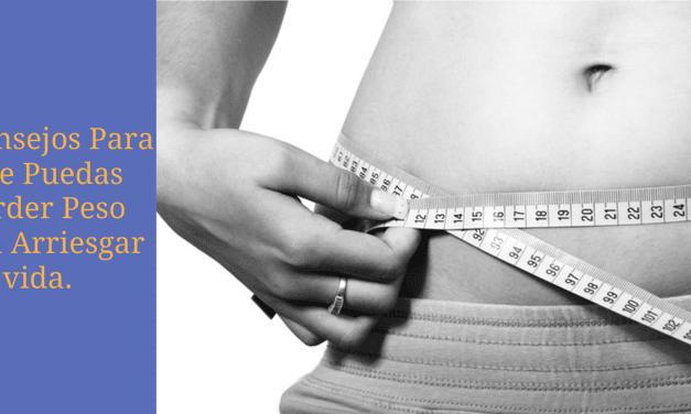 Consejos Para Que Puedas Perder Peso Sin Arriesgar Tu Vida…